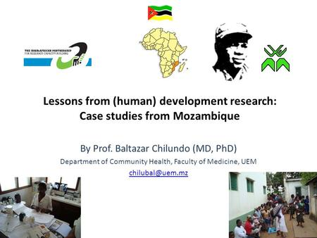 Lessons from (human) development research: Case studies from Mozambique By Prof. Baltazar Chilundo (MD, PhD) Department of Community Health, Faculty of.