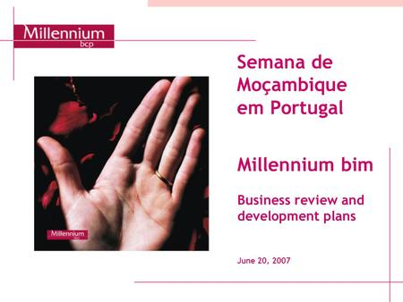 Semana de Moçambique em Portugal Millennium bim Business review and development plans June 20, 2007.
