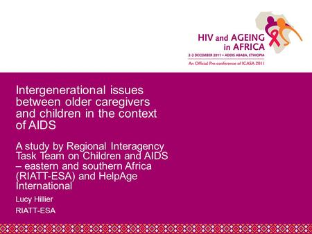 Title Slide Heading Lucy Hillier RIATT-ESA Intergenerational issues between older caregivers and children in the context of AIDS A study by Regional Interagency.
