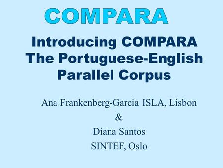 Introducing COMPARA The Portuguese-English Parallel Corpus Ana Frankenberg-Garcia ISLA, Lisbon & Diana Santos SINTEF, Oslo.
