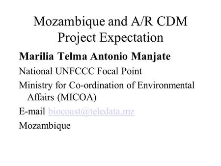 Mozambique and A/R CDM Project Expectation Marilia Telma Antonio Manjate National UNFCCC Focal Point Ministry for Co-ordination of Environmental Affairs.