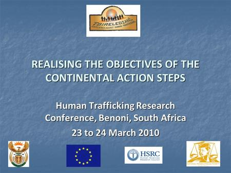REALISING THE OBJECTIVES OF THE CONTINENTAL ACTION STEPS Human Trafficking Research Conference, Benoni, South Africa 23 to 24 March 2010.