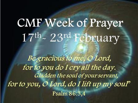 CMF Week of Prayer 17 th - 23 rd February Be gracious to me, O Lord, for to you do I cry all the day. Gladden the soul of your servant, for to you, O Lord,