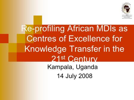Re-profiling African MDIs as Centres of Excellence for Knowledge Transfer in the 21 st Century Kampala, Uganda 14 July 2008.