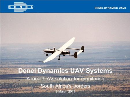 UAVS 1 of 27 DENEL DYNAMICS UAVS Denel Dynamics UAV Systems A local UAV solution for monitoring South Africa's borders 9 March 2011.