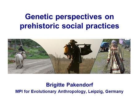 Genetic perspectives on prehistoric social practices Brigitte Pakendorf MPI for Evolutionary Anthropology, Leipzig, Germany.