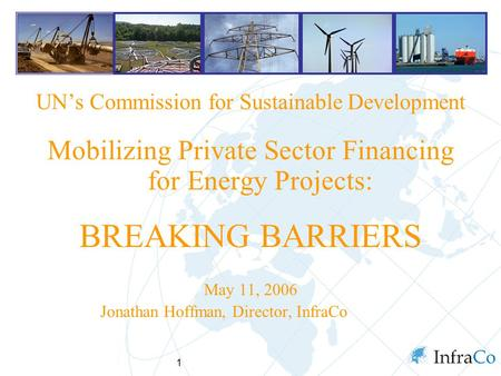 1 UN's Commission for Sustainable Development Mobilizing Private Sector Financing for Energy Projects: BREAKING BARRIERS May 11, 2006 Jonathan Hoffman,