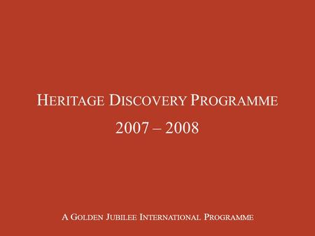 H ERITAGE D ISCOVERY P ROGRAMME 2007 – 2008 A G OLDEN J UBILEE I NTERNATIONAL P ROGRAMME.