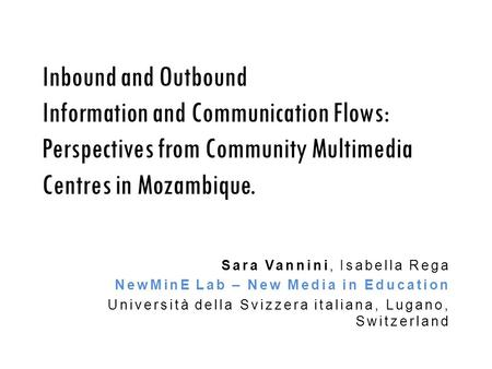 Inbound and Outbound Information and Communication Flows: Perspectives from Community Multimedia Centres in Mozambique. Sara Vannini, Isabella Rega NewMinE.