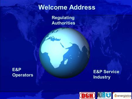 Slide 1 Welcome Address Regulating Authorities E&P Service Industry E&P Operators.