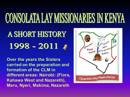 Over the years the Sisters carried on the preparation and formation of the CLM in different areas: Nairobi: (Flora, Kahawa West and Nazareth), Meru, Nyeri,