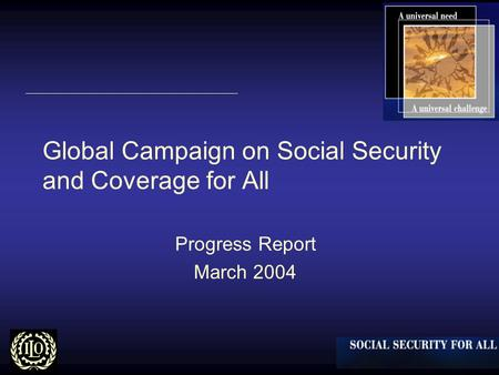 Global Campaign on Social Security and Coverage for All Progress Report March 2004.