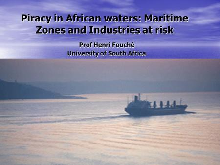 Piracy in African waters: Maritime Zones and Industries at risk Prof Henri Fouché University of South Africa Camprosa 8-11 November 2011.