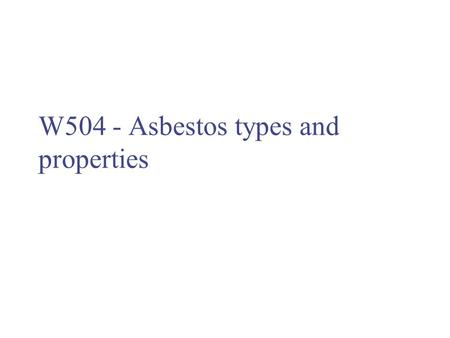 W504 - Asbestos types and properties. Asbestos – what is it? Naturally occurring fibrous silicate minerals Wide range of useful properties have led to.