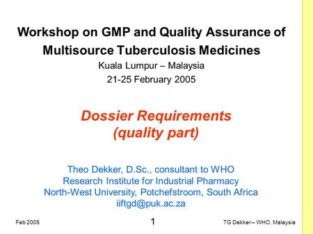 1 TG Dekker – WHO, MalaysiaFeb 2005 Dossier Requirements (quality part) Workshop on GMP and Quality Assurance of Multisource Tuberculosis Medicines Kuala.