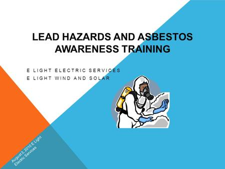 LEAD HAZARDS AND ASBESTOS AWARENESS TRAINING E LIGHT ELECTRIC SERVICES E LIGHT WIND AND SOLAR August 3, 2010 E Light Electric Services.