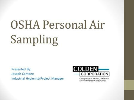 OSHA Personal Air Sampling Presented By: Joseph Cantone Industrial Hygienist/Project Manager.
