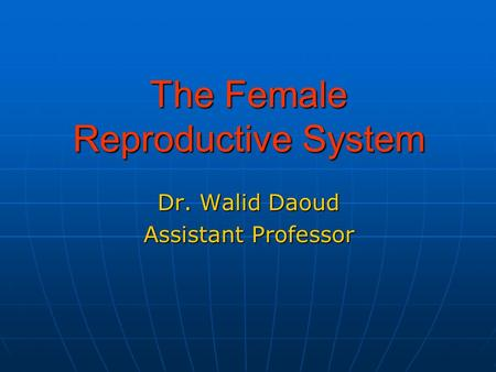 The Female Reproductive System Dr. Walid Daoud Assistant Professor.
