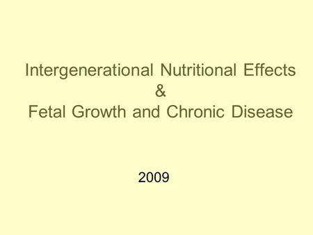 Intergenerational Nutritional Effects & Fetal Growth and Chronic Disease 2009.