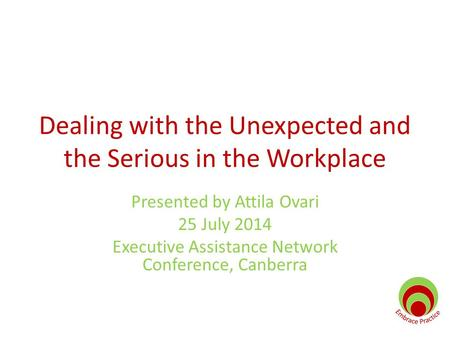 Dealing with the Unexpected and the Serious in the Workplace Presented by Attila Ovari 25 July 2014 Executive Assistance Network Conference, Canberra.