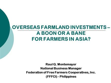 OVERSEAS FARMLAND INVESTMENTS – A BOON OR A BANE FOR FARMERS IN ASIA? Raul Q. Montemayor National Business Manager Federation of Free Farmers Cooperatives,