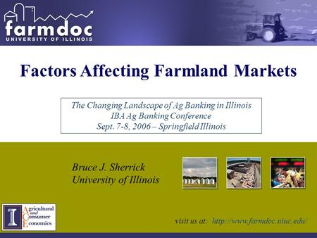 Factors Affecting Farmland Markets Bruce J. Sherrick University of Illinois The Changing Landscape of Ag Banking in Illinois IBA Ag Banking Conference.