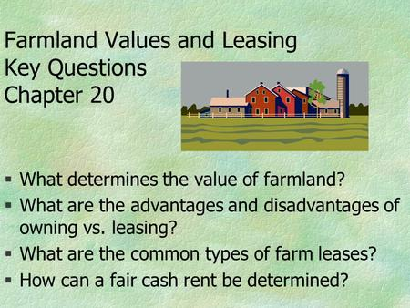 Farmland Values and Leasing Key Questions Chapter 20 §What determines the value of farmland? §What are the advantages and disadvantages of owning vs. leasing?