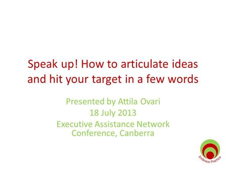 Speak up! How to articulate ideas and hit your target in a few words Presented by Attila Ovari 18 July 2013 Executive Assistance Network Conference, Canberra.