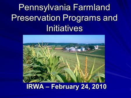 Pennsylvania Farmland Preservation Programs and Initiatives IRWA – February 24, 2010.