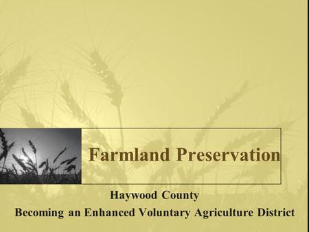 Farmland Preservation Haywood County Becoming an Enhanced Voluntary Agriculture District.