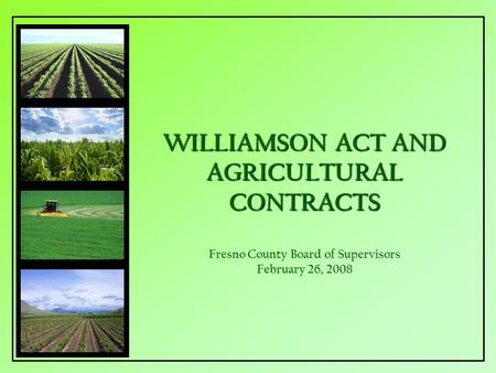 WILLIAMSON ACT AND AGRICULTURAL CONTRACTS WILLIAMSON ACT AND AGRICULTURAL CONTRACTS Fresno County Board of Supervisors February 26, 2008.