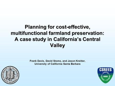 Planning for cost-effective, multifunctional farmland preservation: A case study in California's Central Valley Frank Davis, David Stoms, and Jason Kreitler,