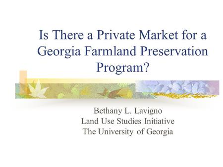 Is There a Private Market for a Georgia Farmland Preservation Program? Bethany L. Lavigno Land Use Studies Initiative The University of Georgia.