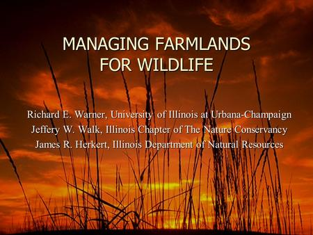 MANAGING FARMLANDS FOR <strong>WILDLIFE</strong> Richard E. Warner, University of Illinois at Urbana-Champaign Jeffery W. Walk, Illinois Chapter of The Nature <strong>Conservancy</strong>.