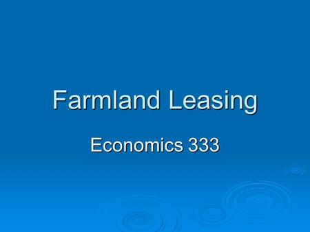 Farmland Leasing Economics 333. Types of Rental Arrangements Cash Rent Flexible Cash Rent Crop Share 50-50Tenant & Landlord 67-33Tenant & Landlord Custom.