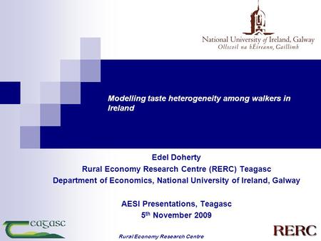 Rural Economy Research Centre Modelling taste heterogeneity among walkers in Ireland Edel Doherty Rural Economy Research Centre (RERC) Teagasc Department.
