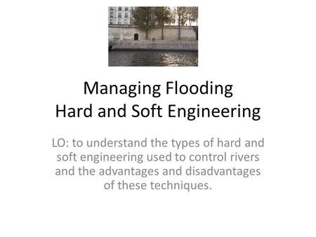 Managing Flooding Hard and Soft Engineering LO: to understand the types of hard and soft engineering used to control rivers and the advantages and disadvantages.