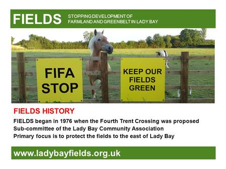 FIELDS www.ladybayfields.org.uk FIELDS began in 1976 when the Fourth Trent Crossing was proposed Sub-committee of the Lady Bay Community Association Primary.
