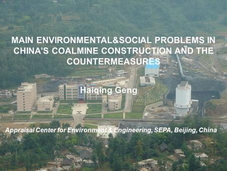 MAIN ENVIRONMENTAL&SOCIAL PROBLEMS IN CHINA'S COALMINE CONSTRUCTION AND THE COUNTERMEASURES Haiqing Geng Appraisal Center for Environment & Engineering,