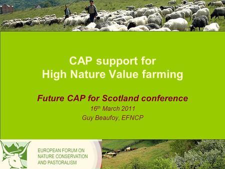 CAP support for High Nature Value farming Future CAP for Scotland conference 16 th March 2011 Guy Beaufoy, EFNCP.