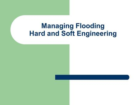 Managing Flooding Hard and Soft Engineering. HARD ENGINEERING This uses technology, large amounts of money to try and control the river. It can prevent.