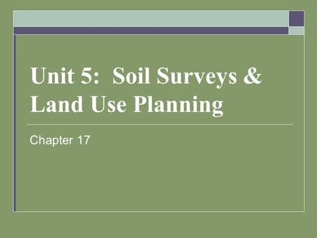 Unit 5: Soil Surveys & Land Use Planning Chapter 17.