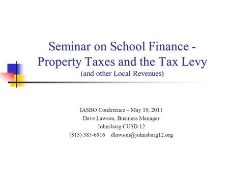 Seminar on School Finance - Property Taxes and the Tax Levy (and other Local Revenues) IASBO Conference – May 19, 2011 Dave Lawson, Business Manager Johnsburg.