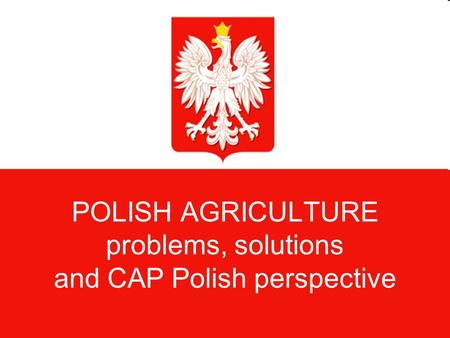 POLISH AGRICULTURE problems, solutions and CAP Polish perspective.