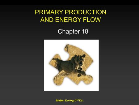 Molles: Ecology 2 nd Ed. PRIMARY PRODUCTION AND ENERGY FLOW Chapter 18.