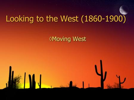 Looking to the West (1860-1900) ◊Moving West. The West ◊Push Factors Crowding back East Displaced farmers Former slaves Eastern farmland expensive Ethnic.