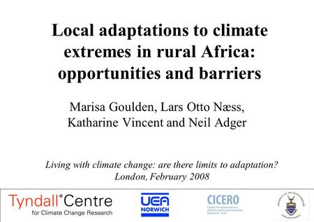 Local adaptations to climate extremes in rural Africa: opportunities and barriers Marisa Goulden, Lars Otto Næss, Katharine Vincent and Neil Adger Living.