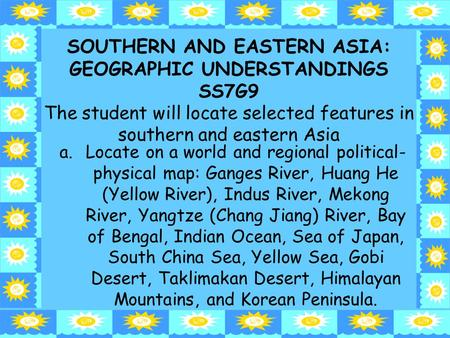 SOUTHERN AND EASTERN ASIA: GEOGRAPHIC UNDERSTANDINGS SS7G9 The student will locate selected features <strong>in</strong> southern and eastern Asia Locate on a world and.