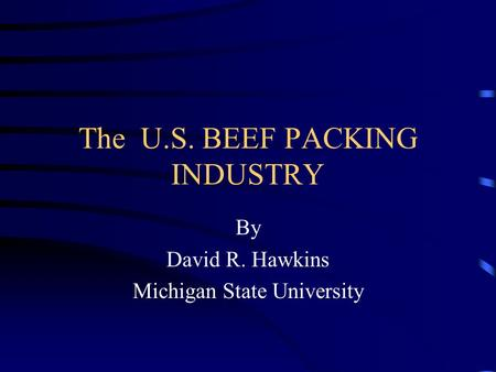 The U.S. BEEF PACKING INDUSTRY By David R. Hawkins Michigan State University.