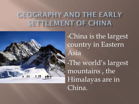 China is the largest country in Eastern Asia The world's largest mountains, the Himalayas are in China.